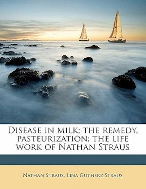 Disease in Milk; The Remedy, Pasteurization; The Life Work of Nathan Straus af Lina Gutherz Straus, Nathan Straus