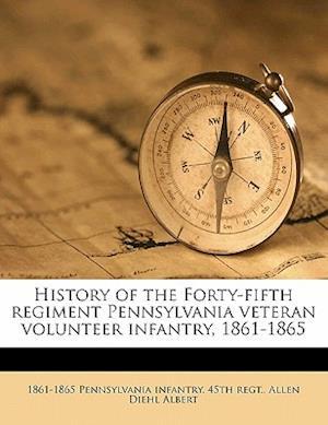 History of the Forty-Fifth Regiment Pennsylvania Veteran Volunteer Infantry, 1861-1865 af Allen Diehl Albert, 1861- Pennsylvania Infantry 45th Regt