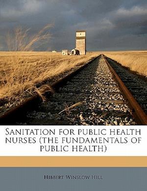 Sanitation for Public Health Nurses (the Fundamentals of Public Health) af Hibbert Winslow Hill