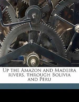 Up the Amazon and Madeira Rivers, Through Bolivia and Peru af Edward Davis Mathews