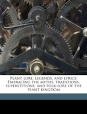 Plant Lore, Legends, and Lyrics; Embracing the Myths, Traditions, Superstitions, and Folk-Lore of the Plant Kingdom af Richard Folkard