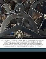 La  Chambre Ardente; Etude Sur La Liberte de Conscience En France Sous Francois 1er Et Henri 2 (1540-1550) Suivie D'Environ 500 Arrets Inedits, Rendus af Nathanael Weiss