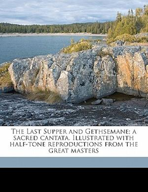 The Last Supper and Gethsemane; A Sacred Cantata. Illustrated with Half-Tone Reproductions from the Great Masters af James Edmund Jones