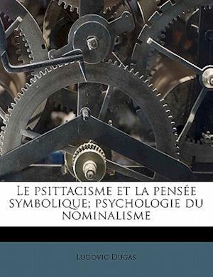Le Psittacisme Et La Pens E Symbolique; Psychologie Du Nominalisme af Ludovic Dugas