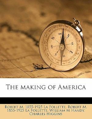 The Making of America Volume 7 af Charles Higgins, William M. Handy, Robert M. 1855 La Follette