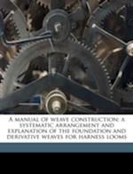A Manual of Weave Construction; A Systematic Arrangement and Explanation of the Foundation and Derivative Weaves for Harness Looms af Ivo Kastanek, Samuel S. B. 1859 Dale
