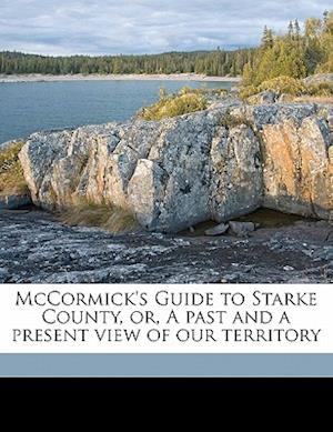 McCormick's Guide to Starke County, Or, a Past and a Present View of Our Territory af Chester A. McCormick