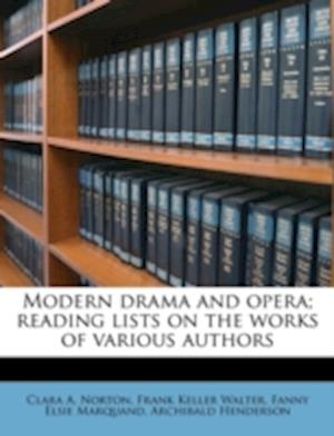 Modern Drama and Opera; Reading Lists on the Works of Various Authors af Clara A. Norton, Fanny Elsie Marquand, Frank Keller Walter