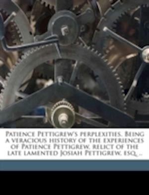 Patience Pettigrew's Perplexities. Being a Veracious History of the Experiences of Patience Pettigrew, Relict of the Late Lamented Josiah Pettigrew, E af Clara Augusta Jones