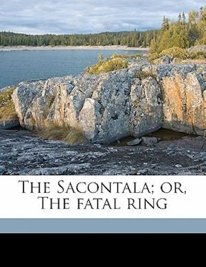 The Sacontala; Or, the Fatal Ring af Kalidasa Kalidasa, K. Lid Sa K. Lid Sa
