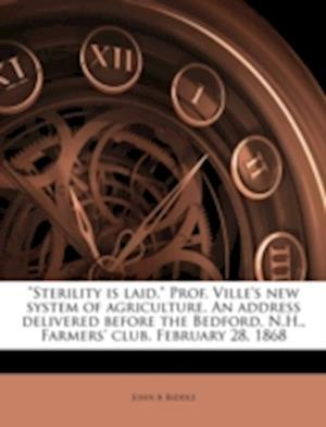 Sterility Is Laid. Prof. Ville's New System of Agriculture. an Address Delivered Before the Bedford, N.H., Farmers' Club. February 28, 1868 af John A. Riddle