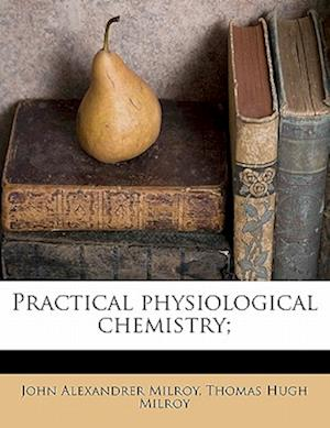 Practical Physiological Chemistry; af Thomas Hugh Milroy, John Alexandrer Milroy