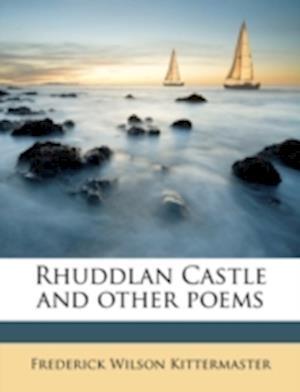 Rhuddlan Castle and Other Poems af Frederick Wilson Kittermaster