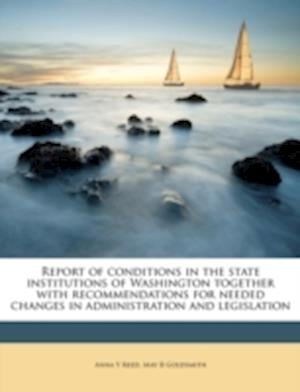 Report of Conditions in the State Institutions of Washington Together with Recommendations for Needed Changes in Administration and Legislation af Anna Y. Reed, May B. Goldsmith