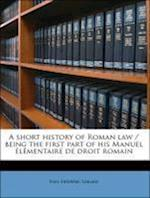 A Short History of Roman Law / Being the First Part of His Manuel Elementaire de Droit Romain af Paul Frederic Girard