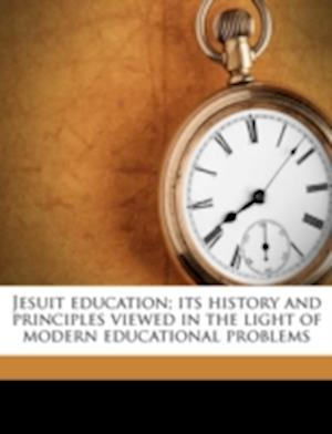 Jesuit Education; Its History and Principles Viewed in the Light of Modern Educational Problems af Robert Schwickerath
