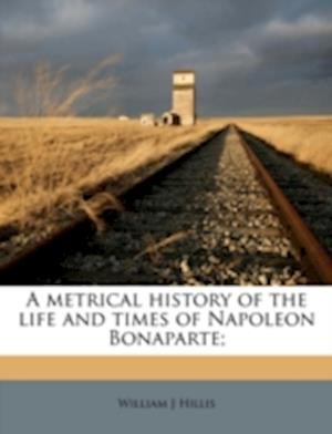 A Metrical History of the Life and Times of Napoleon Bonaparte; af William J. Hillis