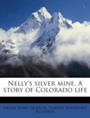 Nelly's Silver Mine. a Story of Colorado Life af Harriet Roosevelt Richards, Helen Hunt Jackson