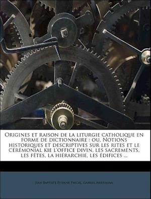 Origines Et Raison de La Liturgie Catholique En Forme de Dictionnaire af Jean Baptiste Etienne Pascal, Gabriel Awetikean