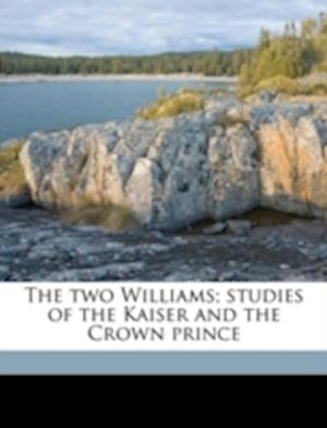 The Two Williams; Studies of the Kaiser and the Crown Prince af Paul Louis Hervier