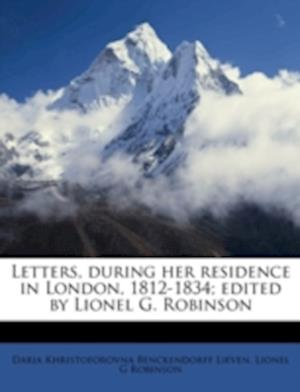 Letters, During Her Residence in London, 1812-1834; Edited by Lionel G. Robinson af Daria Khristoforovna Benckendorf Lieven, Lionel G. Robinson