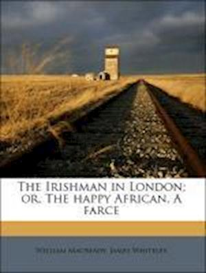 The Irishman in London; Or, the Happy African. a Farce af William Macready, James Whiteley