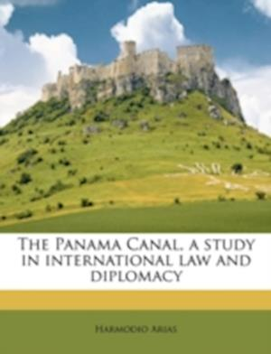 The Panama Canal, a Study in International Law and Diplomacy af Harmodio Arias