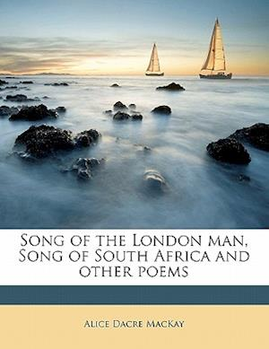 Song of the London Man, Song of South Africa and Other Poems af Alice Dacre Mackay