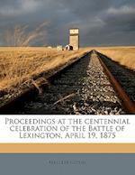 Proceedings at the Centennial Celebration of the Battle of Lexington, April 19, 1875 af Mass Lexington