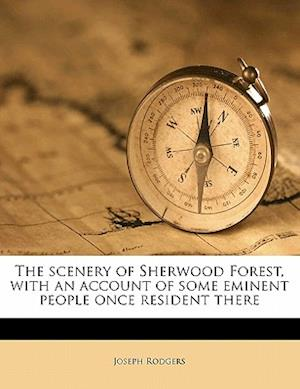 The Scenery of Sherwood Forest, with an Account of Some Eminent People Once Resident There af Joseph Rodgers
