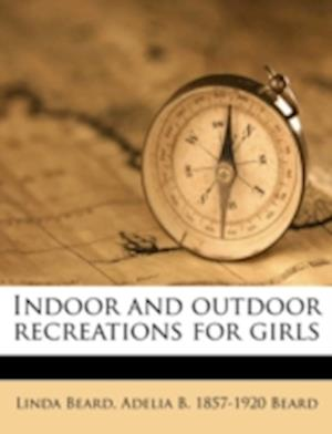 Indoor and Outdoor Recreations for Girls af Linda Beard, Adelia Belle Beard