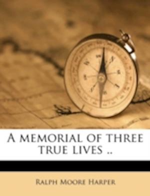 A Memorial of Three True Lives .. af Ralph Moore Harper