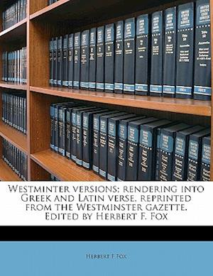 Westminter Versions; Rendering Into Greek and Latin Verse, Reprinted from the Westminster Gazette. Edited by Herbert F. Fox af Herbert F. Fox