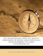 An Investigation Into the Elastic Constants of Rocks, More Especially with Reference to Cubic Compressibility af Ernest George Coker, Frank Dawson Adams