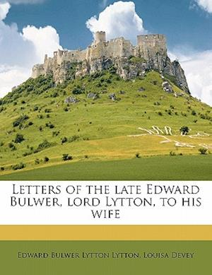 Letters of the Late Edward Bulwer, Lord Lytton, to His Wife af Edward Bulwer Lytton Lytton, Louisa Devey