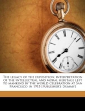 The Legacy of the Exposition; Interpretation of the Intellectual and Moral Heritage Left to Mankind by the World Celebration at San Francisco in 1915 af Joseph M. Cumming, Oscar H. Fernbach, James Adam Barr