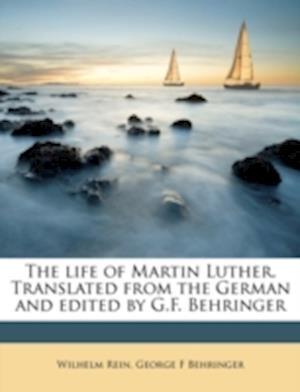 The Life of Martin Luther. Translated from the German and Edited by G.F. Behringer af Wilhelm Rein, George F. Behringer