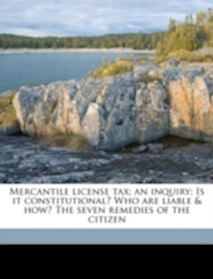 Mercantile License Tax; An Inquiry; Is It Constitutional? Who Are Liable & How? the Seven Remedies of the Citizen af Ray W. Jones