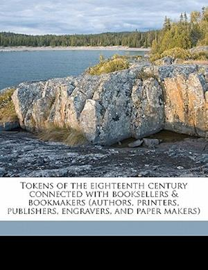 Tokens of the Eighteenth Century Connected with Booksellers & Bookmakers (Authors, Printers, Publishers, Engravers, and Paper Makers) af W. Longman