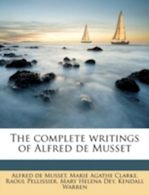 The Complete Writings of Alfred de Musset Volume 4 af Alfred De Musset, Raoul Pellissier, Marie Agathe Clarke