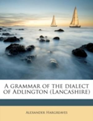 A Grammar of the Dialect of Adlington (Lancashire) af Alexander Hargreaves