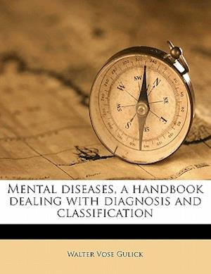 Mental Diseases, a Handbook Dealing with Diagnosis and Classification af Walter Vose Gulick
