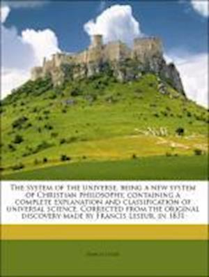 The System of the Universe, Being a New System of Christian Philosophy, Containing a Complete Explanation and Classification of Universal Science. Cor af Francis Leseur
