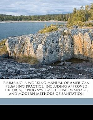 Plumbing; A Working Manual of American Plumbing Practice, Including Approved Fixtures, Piping Systems, House Drainage, and Modern Methods of Sanitatio af Charles Backus Ball, William Beall Gray
