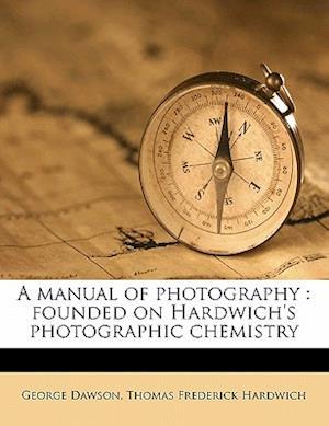 A Manual of Photography af Thomas Frederick Hardwich, George Dawson