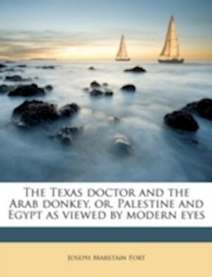 The Texas Doctor and the Arab Donkey, Or, Palestine and Egypt as Viewed by Modern Eyes af Joseph Marstain Fort
