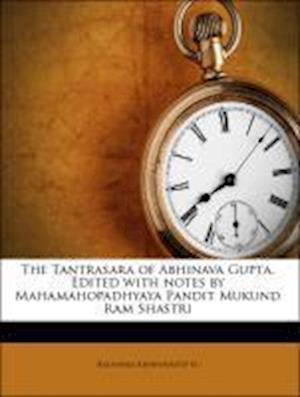 The Tantrasara of Abhinava Gupta. Edited with Notes by Mahamahopadhyaya Pandit Mukund RAM Shastri af Mukunda Rama Shastri, Rajanaka Abhinavagupta