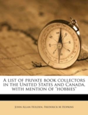 A List of Private Book Collectors in the United States and Canada, with Mention of Hobbies af John Allan Holden, Frederick M. Hopkins