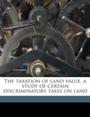 The Taxation of Land Value, a Study of Certain Discriminatory Taxes on Land af Yetta Scheftel