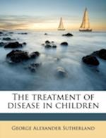 The Treatment of Disease in Children af George Alexander Sutherland